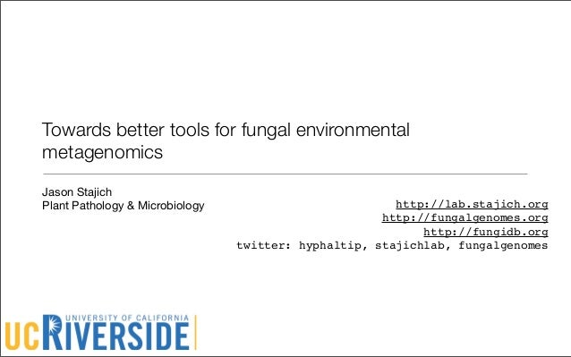 Towards better tools for fungal environmentalmetagenomicsJason StajichPlant Pathology & Microbiology                      ...