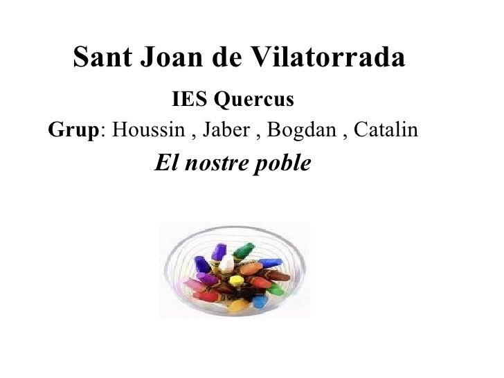 Sant Joan de Vilatorrada IES Quercus Grup : Houssin , Jaber , Bogdan , Catalin El nostre poble