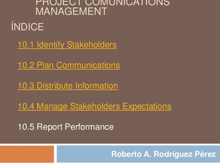 PROJECT COMUNICATIONS     MANAGEMENTÍNDICE 10.1 Identify Stakeholders 10.2 Plan Communications 10.3 Distribute Information...