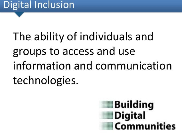 The ability of individuals andgroups to access and useinformation and communicationtechnologies.Digital Inclusion