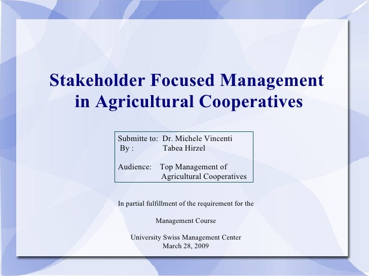 Stakeholder Focused Management  in Agricultural Cooperatives Submitte to:  Dr. Michele Vincenti By :  Tabea Hirzel Audienc...