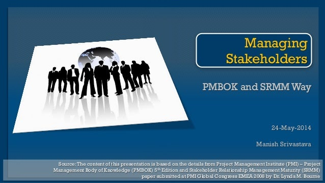 PMBOK and SRMM Way 24-May-2014 Manish Srivastava PMBOK and SRMM Way Managing Stakeholders Source:The content of this prese...