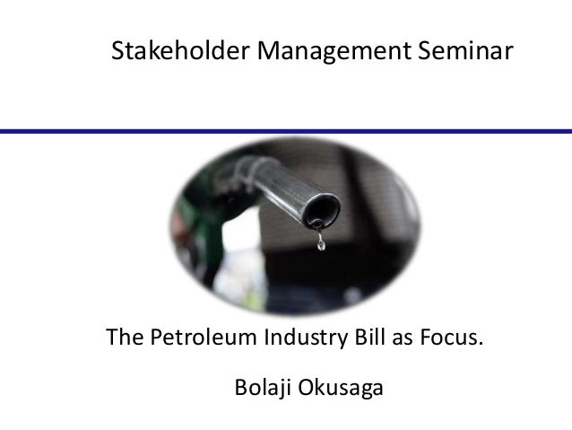 Stakeholder Management Seminar  The Petroleum Industry Bill as Focus. Bolaji Okusaga