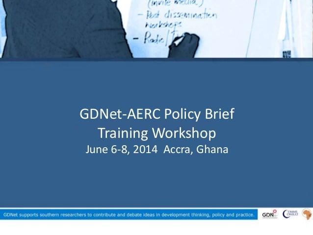 GDNet-AERC Policy Brief Training Workshop June 6-8, 2014 Accra, Ghana