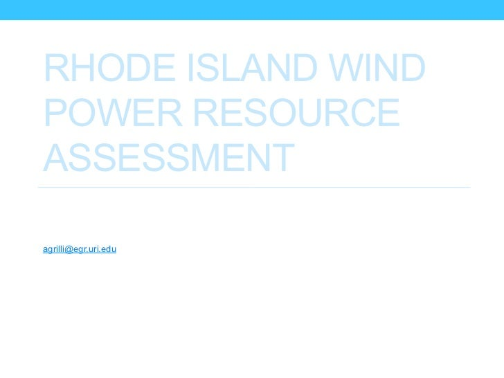 RHODE ISLAND WINDPOWER RESOURCEASSESSMENTAnnette GrilliOcean EngineeringUniversity Of Rhode Islandagrilli@egr.uri.eduTeam:...