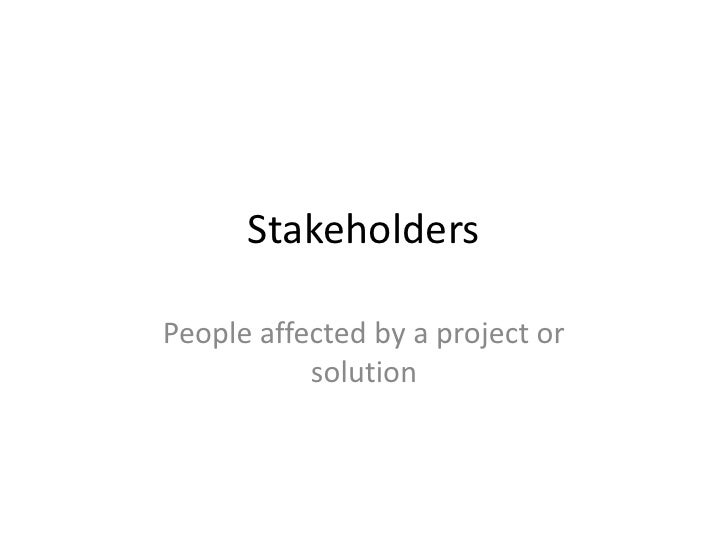 Stakeholders  People affected by a project or            solution
