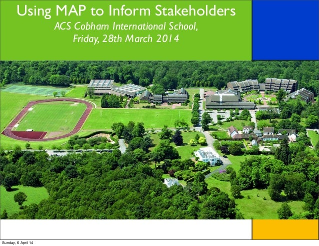 Using MAP to Inform Stakeholders ACS Cobham International School, Friday, 28th March 2014 Sunday, 6 April 14