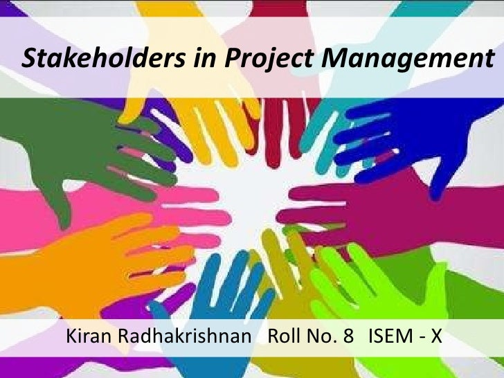 Stakeholders in Project Management Kiran Radhakrishnan  Roll No. 8  ISEM - X