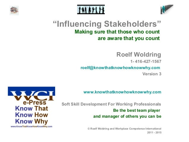 """""""Influencing Stakeholders"""" Making sure that those who count are aware that you count Roelf Woldring 1- 416-427-1567 roelf@..."""