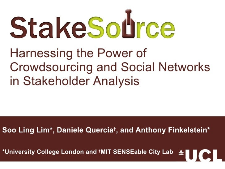Harnessing the Power of Crowdsourcing and Social Networks in Stakeholder Analysis Soo Ling Lim*, Daniele Quercia † , and A...