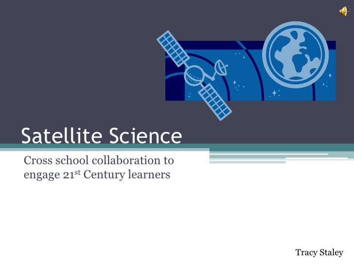 Satellite ScienceCross school collaboration toengage 21st Century learners                                Tracy Staley