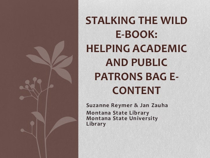 STALKING THE WILD     E-BOOK:HELPING ACADEMIC   AND PUBLIC PATRONS BAG E-    CONTENTSuzanne Reymer & Jan ZauhaMontana Stat...