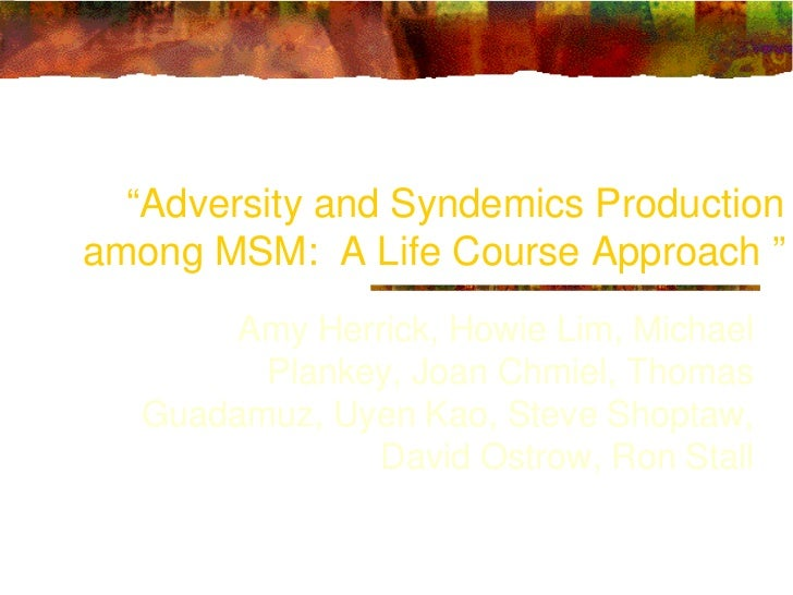 """Adversity and Syndemics Productionamong MSM: A Life Course Approach ""       Amy Herrick, Howie Lim, Michael         Plank..."