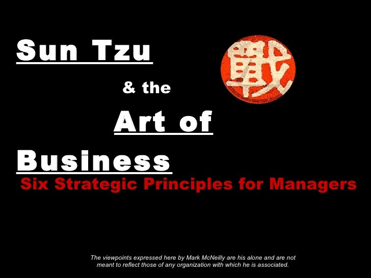Sun Tzu     & the     Art of Business Six Strategic Principles for Managers The viewpoints expressed here by Mark McNeilly...