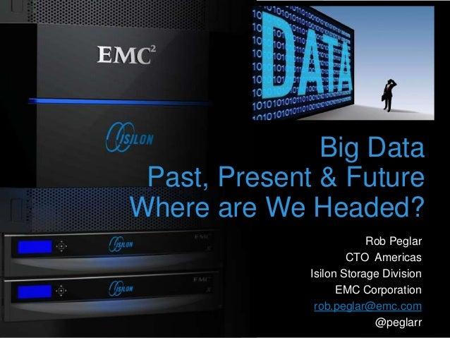 1 Big Data Past, Present & Future Where are We Headed? Rob Peglar CTO Americas Isilon Storage Division EMC Corporation rob...