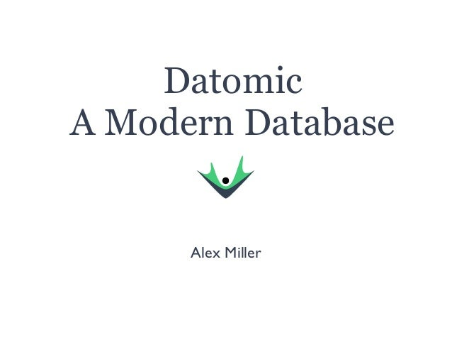 Datomic A Modern Database Alex Miller