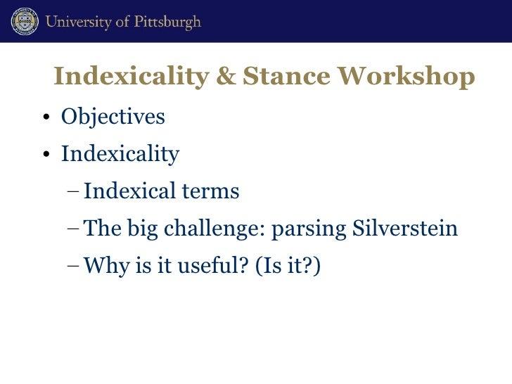 Indexicality & Stance Workshop <ul><li>Objectives </li></ul><ul><li>Indexicality </li></ul><ul><ul><li>Indexical terms </l...