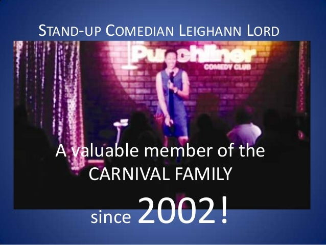STAND-UP COMEDIAN LEIGHANN LORD A valuable member of the CARNIVAL FAMILY since 2002!