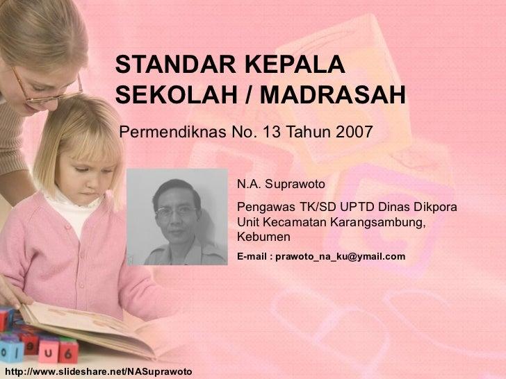 STANDAR KEPALA  SEKOLAH / MADRASAH Permendiknas No. 13 Tahun 2007 N.A. Suprawoto Pengawas TK/SD UPTD Dinas Dikpora Unit Ke...