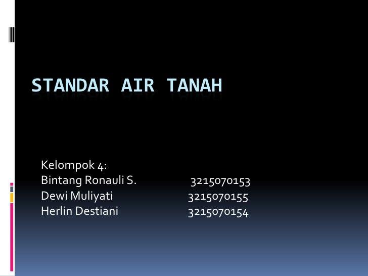 STANDAR AIR TANAH<br />Kelompok 4:<br />BintangRonauli S. 3215070153<br />DewiMuliyati 3215070155<br />HerlinDestiani ...