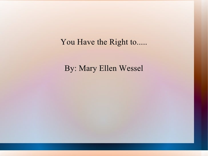 You Have the Right to..... By: Mary Ellen Wessel