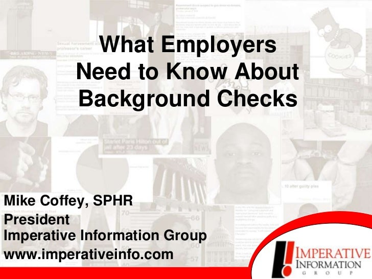 What Employers         Need to Know About         Background ChecksMike Coffey, SPHRPresidentImperative Information Groupw...