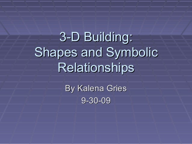 3-D Building:3-D Building: Shapes and SymbolicShapes and Symbolic RelationshipsRelationships By Kalena GriesBy Kalena Grie...