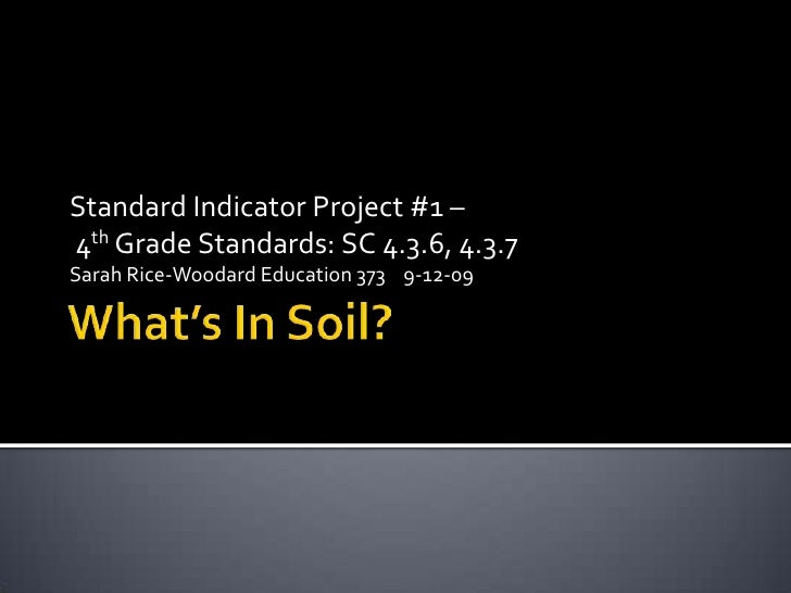 What's In Soil?<br />Standard Indicator Project #1 –<br /> 4th Grade Standards: SC 4.3.6, 4.3.7<br />Sarah Rice-Woodard Ed...