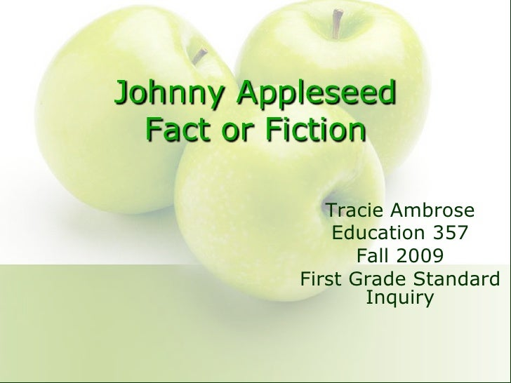 Johnny AppleseedFact or Fiction<br />Tracie Ambrose<br />Education 357<br />Fall 2009<br />First Grade Standard Inquiry<br />