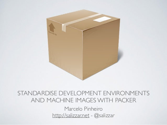 STANDARDISE DEVELOPMENT ENVIRONMENTS AND MACHINE IMAGES WITH PACKER Marcelo Pinheiro  http://salizzar.net - @salizzar