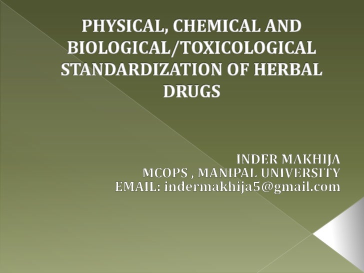 PHYSICAL, CHEMICAL AND BIOLOGICAL/TOXICOLOGICAL  STANDARDIZATION OF HERBAL DRUGS<br />INDER MAKHIJA<br />MCOPS , MANIPAL U...