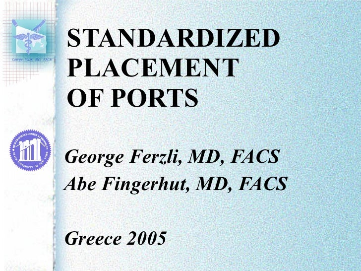 STANDARDIZED PLACEMENT  OF PORTS George Ferzli, MD, FACS Abe Fingerhut, MD, FACS Greece 2005