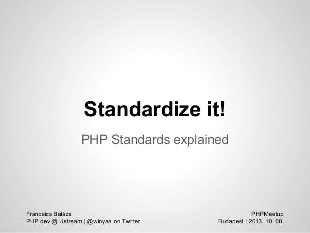 Standardize it! PHP Standards explained PHPMeetup Budapest | 2013. 10. 08. Francsics Balázs PHP dev @ Ustream | @winyaa on...
