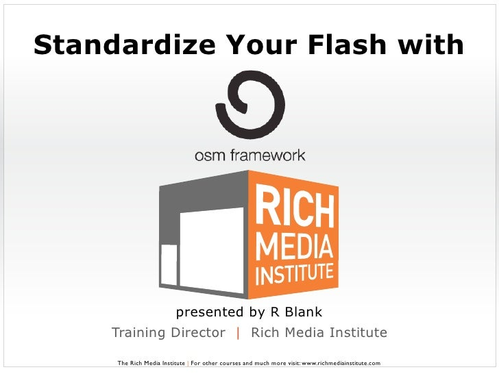 Standardize Your Flash with                              presented by R Blank     Training Director   Rich Media Institute...