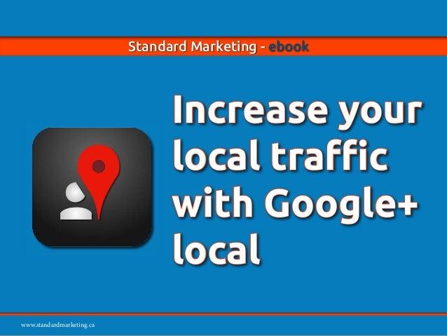 www.standardmarketing.ca Standard Marketing - ebook - Increase your local traffic with Google+ local Page 1 www.standardma...