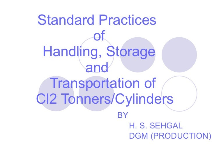 Standard Practices  of  Handling, Storage  and    Transportation of   Cl2 Tonners/Cylinders BY H. S. SEHGAL DGM (PRODUCTION)