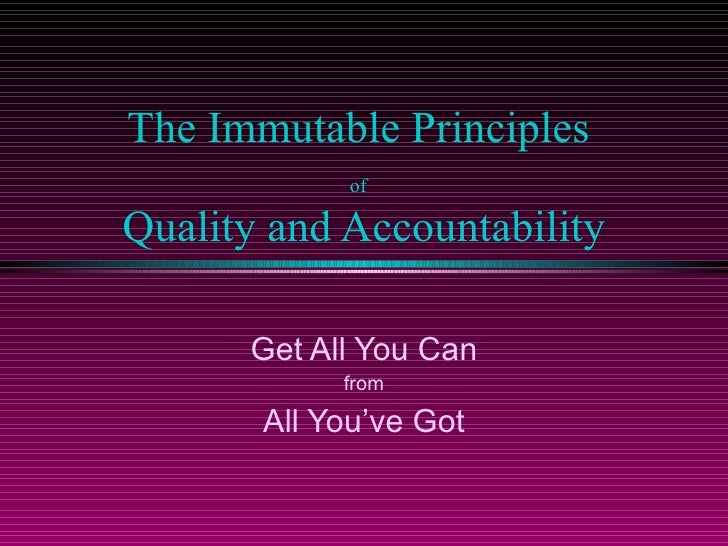 The Immutable Principles  of   Quality and Accountability Get All You Can from  All You've Got