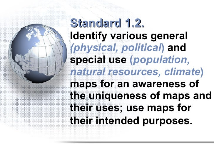 Standard 1.2.   Identify various general  (physical, political )  and special use  ( population, natural resources, climat...