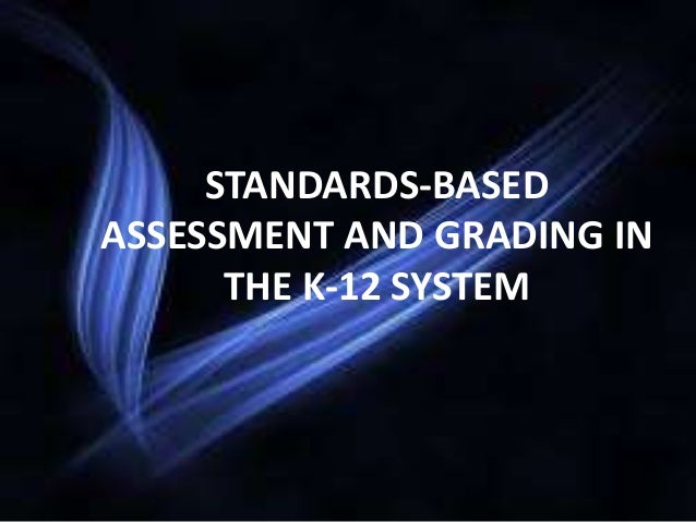 STANDARDS-BASED ASSESSMENT AND GRADING IN THE K-12 SYSTEM