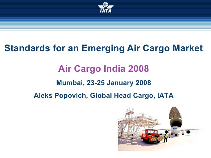 Standards for an Emerging Air Cargo Market Air Cargo India 2008 Mumbai, 23-25 January 2008 Aleks Popovich, Global Head Car...