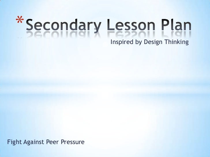 Secondary Lesson Plan<br />Inspired by Design Thinking<br />Fight Against Peer Pressure<br />