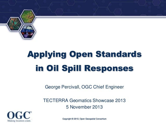 ®  Applying Open Standards in Oil Spill Responses George Percivall, OGC Chief Engineer  TECTERRA Geomatics Showcase 2013 5...