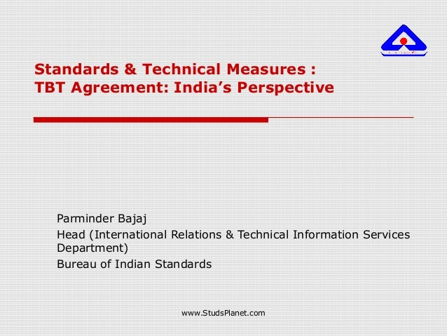 Standards & Technical Measures : TBT Agreement: India's Perspective Parminder Bajaj Head (International Relations & Techni...