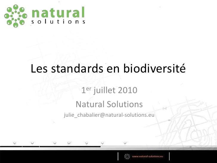Les standards en biodiversité<br />1er juillet 2010<br />Natural Solutions<br />julie_chabalier@natural-solutions.eu<br />