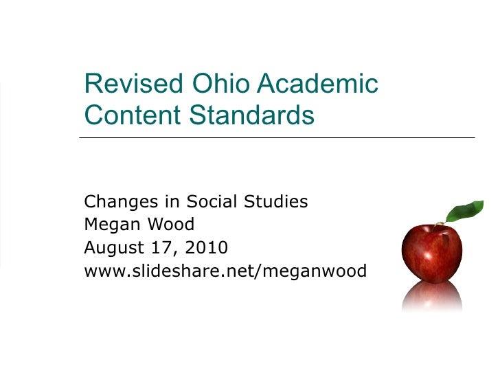 Revised Ohio Academic Content Standards Changes in Social Studies Megan Wood August 17, 2010 www.slideshare.net/meganwood