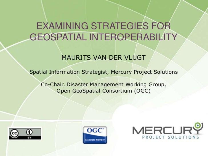 Examining Strategies for Geospatial INteroperabilityMaurits van der VlugtSpatial Information Strategist, Mercury Project S...
