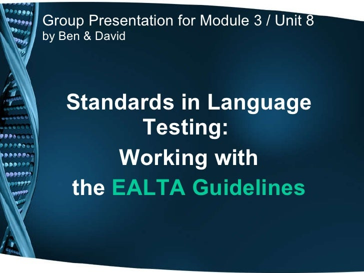 Group Presentation for Module 3 / Unit 8 by Ben & David Standards in Language Testing:  Working with the   EALTA Guidelines