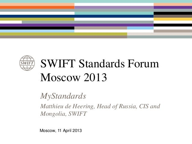 SWIFT Standards ForumMoscow 2013MyStandardsMatthieu de Heering, Head of Russia, CIS andMongolia, SWIFTMoscow, 11 April 2013