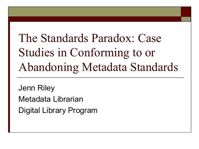 The Standards Paradox: Case Studies in Conforming to or Abandoning Metadata Standards Jenn Riley Metadata Librarian Digita...