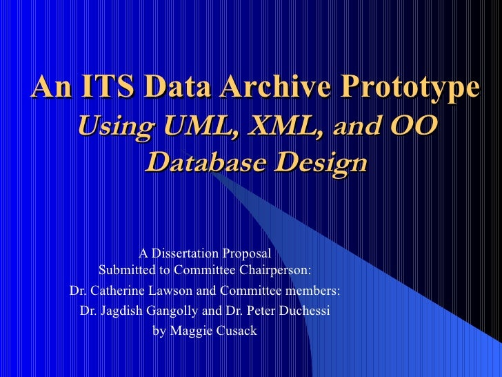 An ITS Data Archive Prototype Using UML, XML, and OO Database Design A Dissertation Proposal Submitted to Committee Chairp...